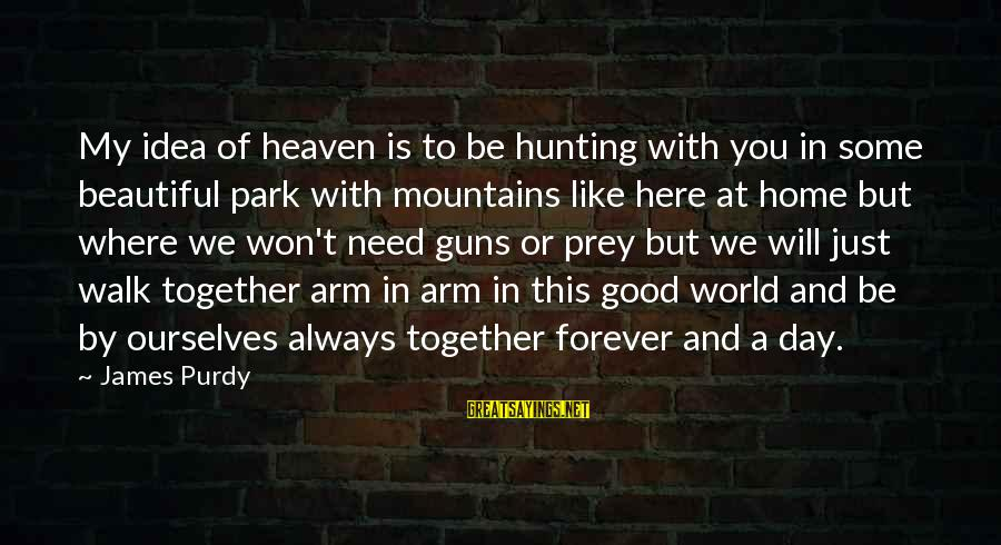 Good To Be Home Sayings By James Purdy: My idea of heaven is to be hunting with you in some beautiful park with