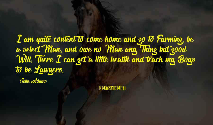 Good To Be Home Sayings By John Adams: I am quite content to come home and go to Farming, be a select Man,