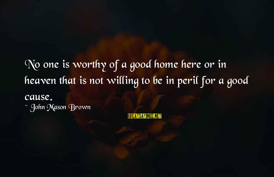 Good To Be Home Sayings By John Mason Brown: No one is worthy of a good home here or in heaven that is not