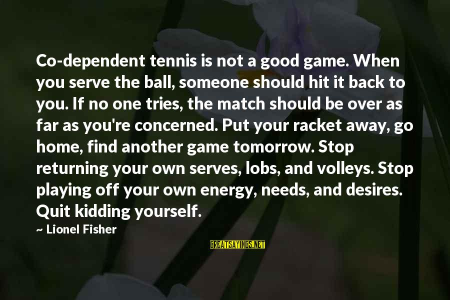 Good To Be Home Sayings By Lionel Fisher: Co-dependent tennis is not a good game. When you serve the ball, someone should hit