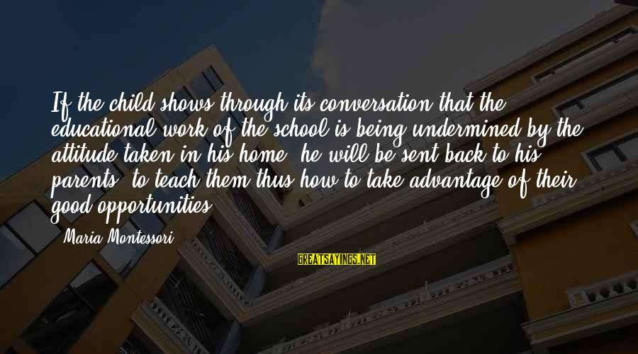 Good To Be Home Sayings By Maria Montessori: If the child shows through its conversation that the educational work of the school is