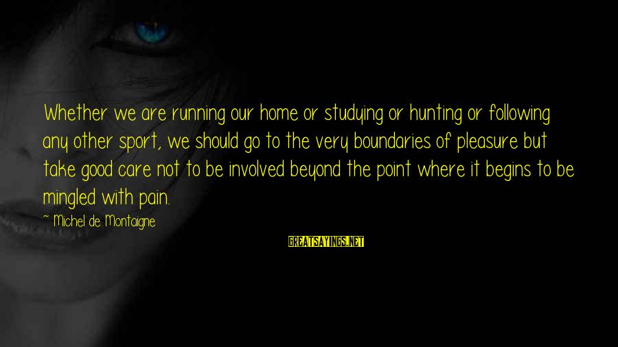 Good To Be Home Sayings By Michel De Montaigne: Whether we are running our home or studying or hunting or following any other sport,