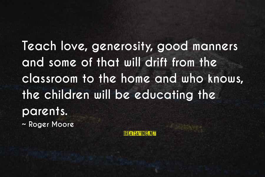 Good To Be Home Sayings By Roger Moore: Teach love, generosity, good manners and some of that will drift from the classroom to