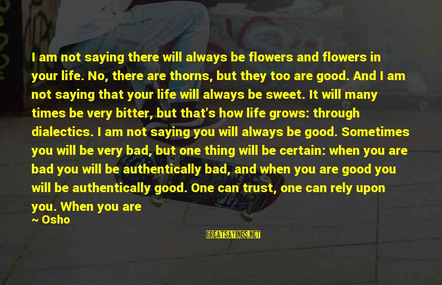 Good Trust No One Sayings By Osho: I am not saying there will always be flowers and flowers in your life. No,