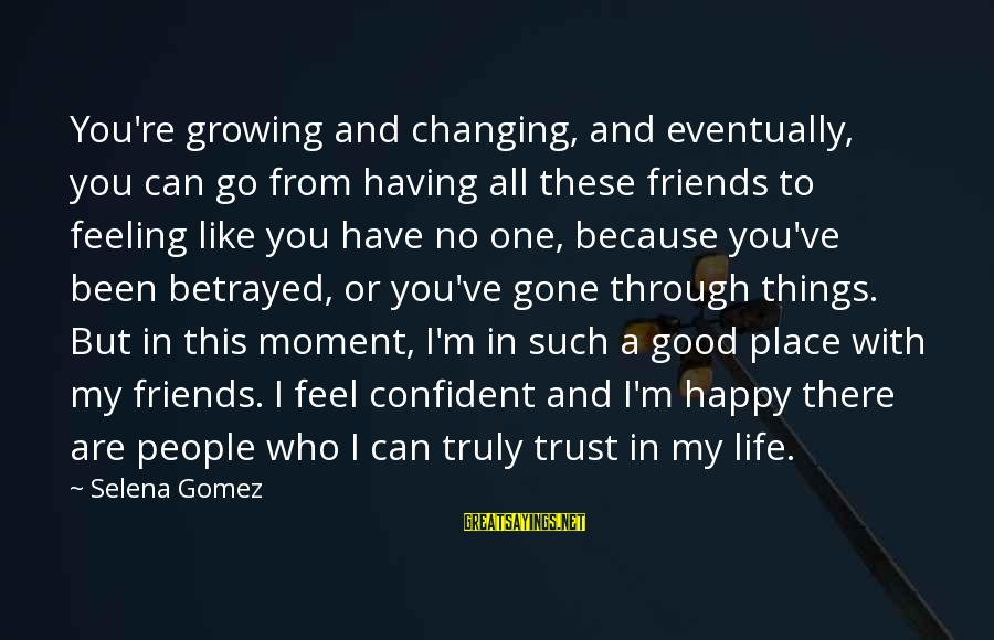 Good Trust No One Sayings By Selena Gomez: You're growing and changing, and eventually, you can go from having all these friends to