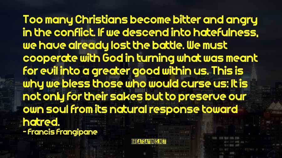 Good Turning Evil Sayings By Francis Frangipane: Too many Christians become bitter and angry in the conflict. If we descend into hatefulness,
