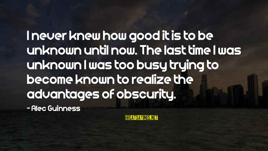 Good Unknown Sayings By Alec Guinness: I never knew how good it is to be unknown until now. The last time