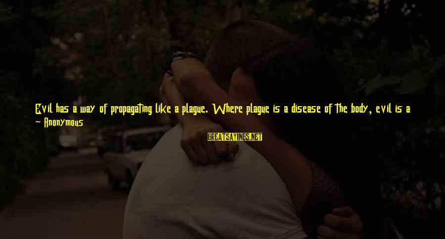 Good Unknown Sayings By Anonymous: Evil has a way of propagating like a plague. Where plague is a disease of