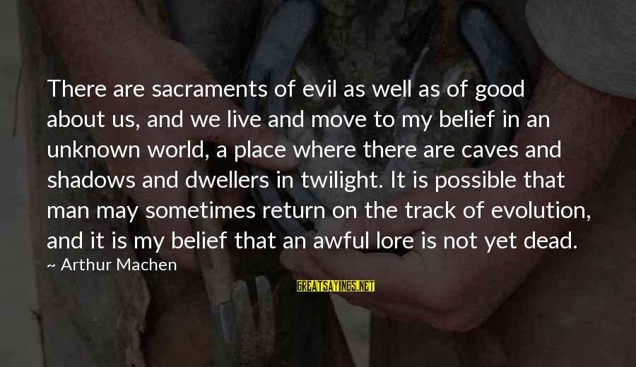 Good Unknown Sayings By Arthur Machen: There are sacraments of evil as well as of good about us, and we live