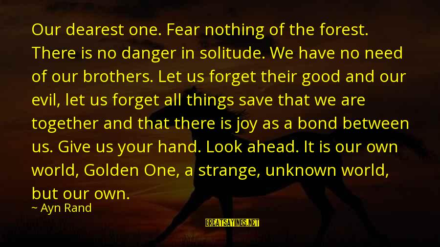 Good Unknown Sayings By Ayn Rand: Our dearest one. Fear nothing of the forest. There is no danger in solitude. We
