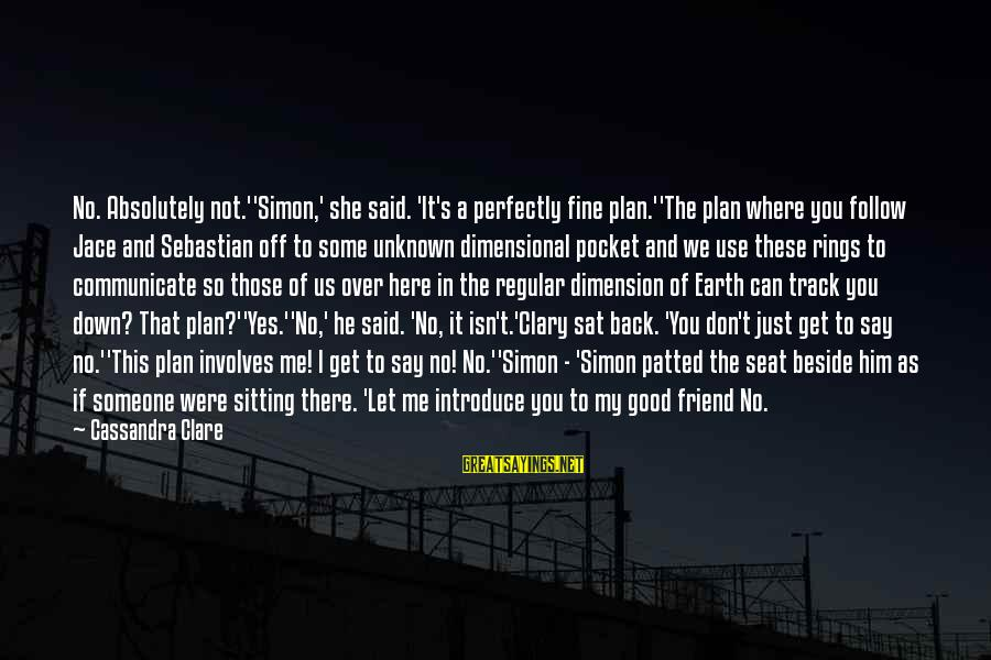 Good Unknown Sayings By Cassandra Clare: No. Absolutely not.''Simon,' she said. 'It's a perfectly fine plan.''The plan where you follow Jace