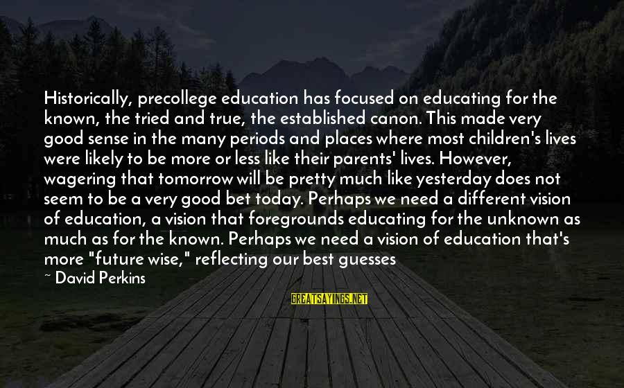 Good Unknown Sayings By David Perkins: Historically, precollege education has focused on educating for the known, the tried and true, the