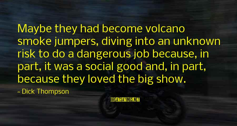 Good Unknown Sayings By Dick Thompson: Maybe they had become volcano smoke jumpers, diving into an unknown risk to do a