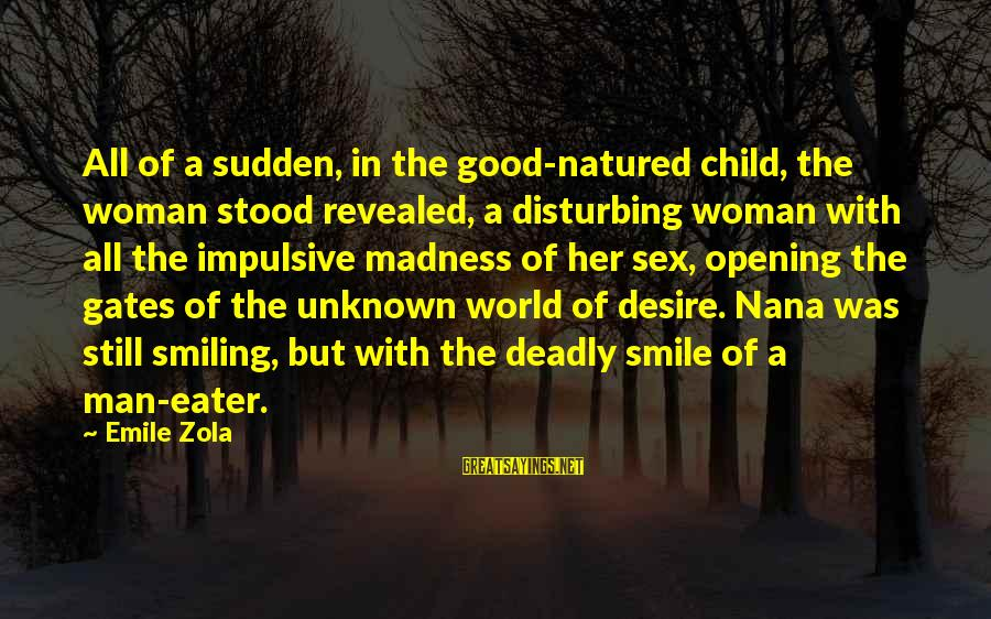 Good Unknown Sayings By Emile Zola: All of a sudden, in the good-natured child, the woman stood revealed, a disturbing woman