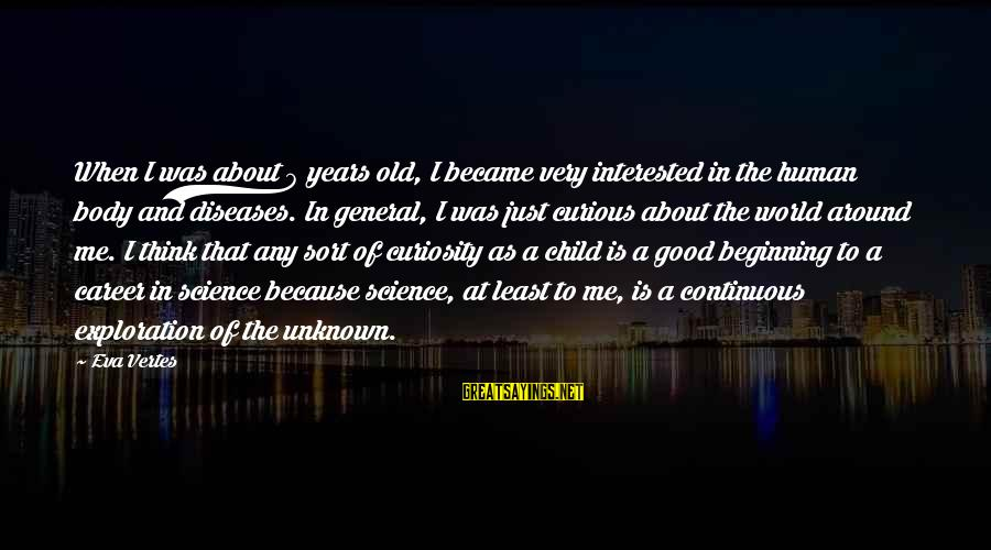 Good Unknown Sayings By Eva Vertes: When I was about 9 years old, I became very interested in the human body