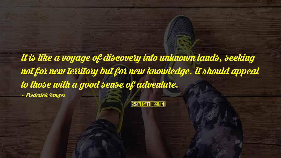 Good Unknown Sayings By Frederick Sanger: It is like a voyage of discovery into unknown lands, seeking not for new territory