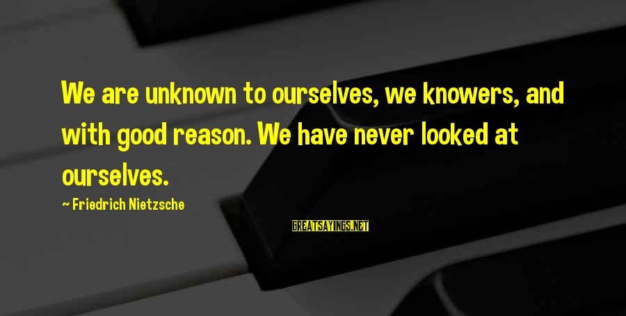 Good Unknown Sayings By Friedrich Nietzsche: We are unknown to ourselves, we knowers, and with good reason. We have never looked