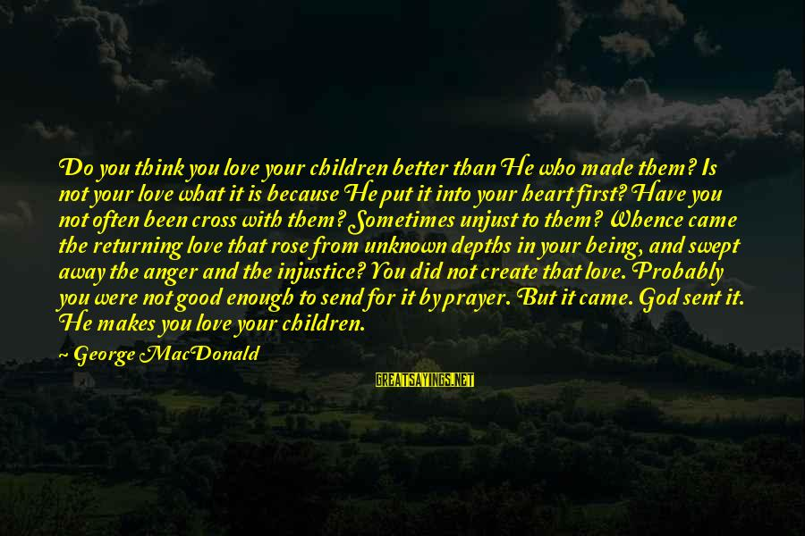 Good Unknown Sayings By George MacDonald: Do you think you love your children better than He who made them? Is not