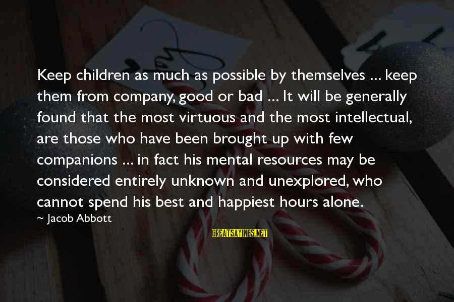 Good Unknown Sayings By Jacob Abbott: Keep children as much as possible by themselves ... keep them from company, good or
