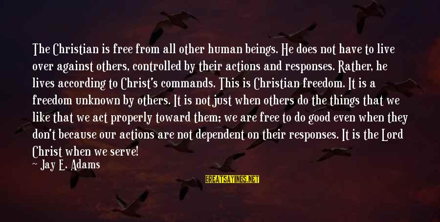 Good Unknown Sayings By Jay E. Adams: The Christian is free from all other human beings. He does not have to live