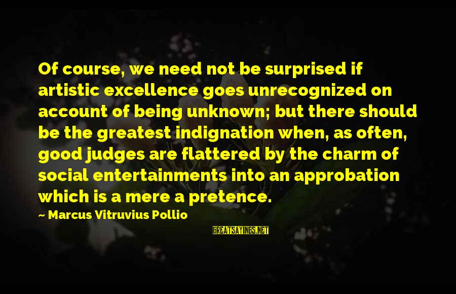 Good Unknown Sayings By Marcus Vitruvius Pollio: Of course, we need not be surprised if artistic excellence goes unrecognized on account of
