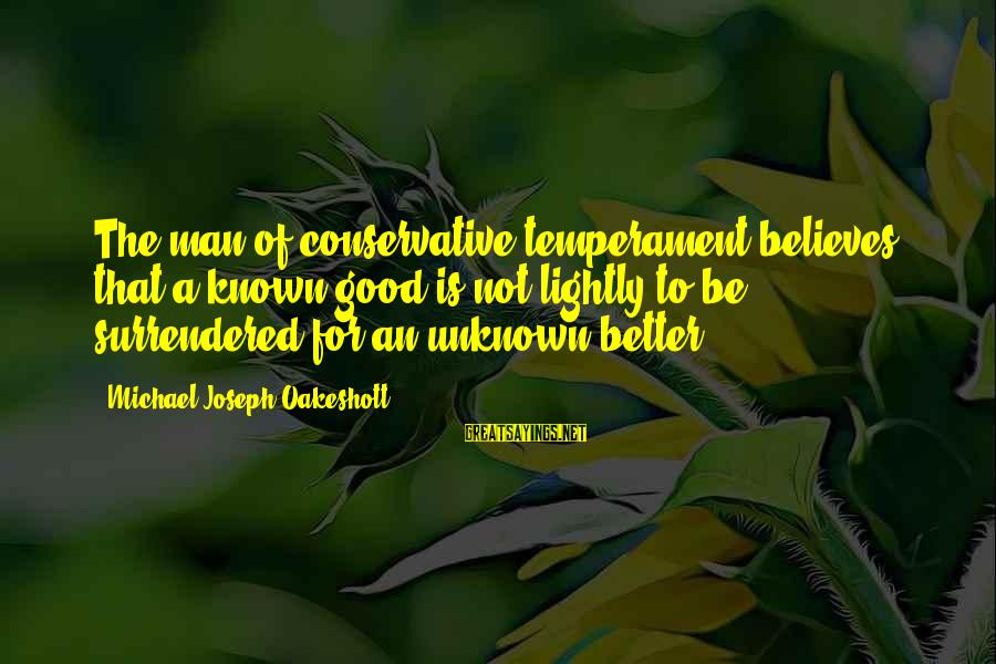 Good Unknown Sayings By Michael Joseph Oakeshott: The man of conservative temperament believes that a known good is not lightly to be