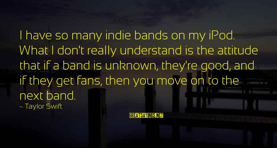 Good Unknown Sayings By Taylor Swift: I have so many indie bands on my iPod. What I don't really understand is