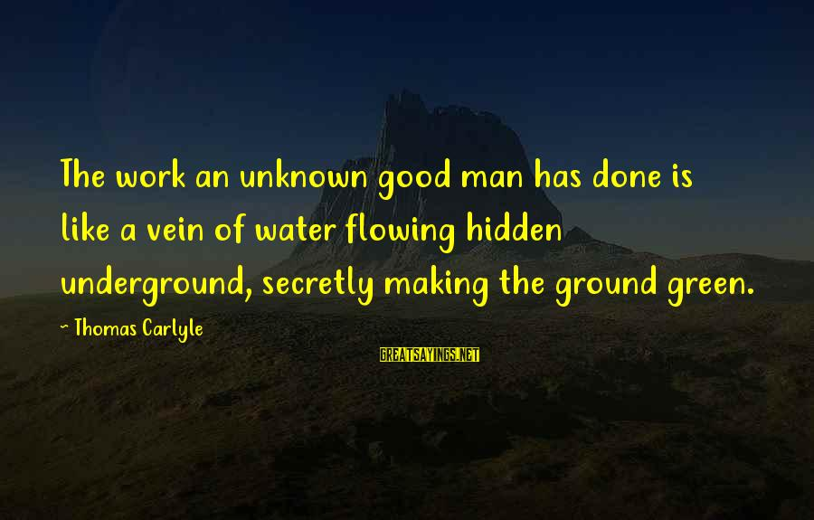 Good Unknown Sayings By Thomas Carlyle: The work an unknown good man has done is like a vein of water flowing