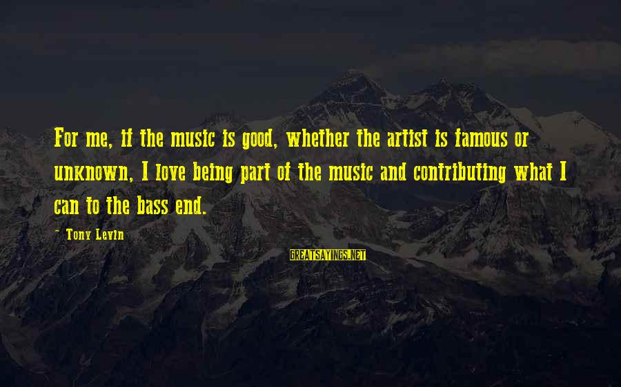 Good Unknown Sayings By Tony Levin: For me, if the music is good, whether the artist is famous or unknown, I
