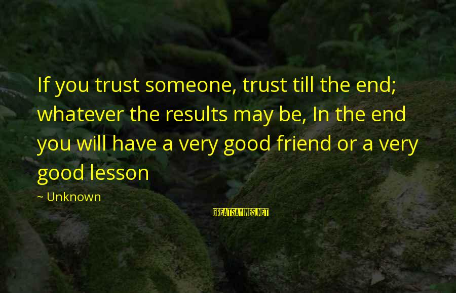Good Unknown Sayings By Unknown: If you trust someone, trust till the end; whatever the results may be, In the