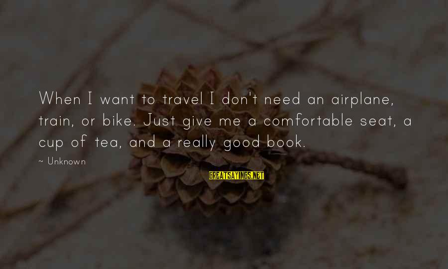 Good Unknown Sayings By Unknown: When I want to travel I don't need an airplane, train, or bike. Just give