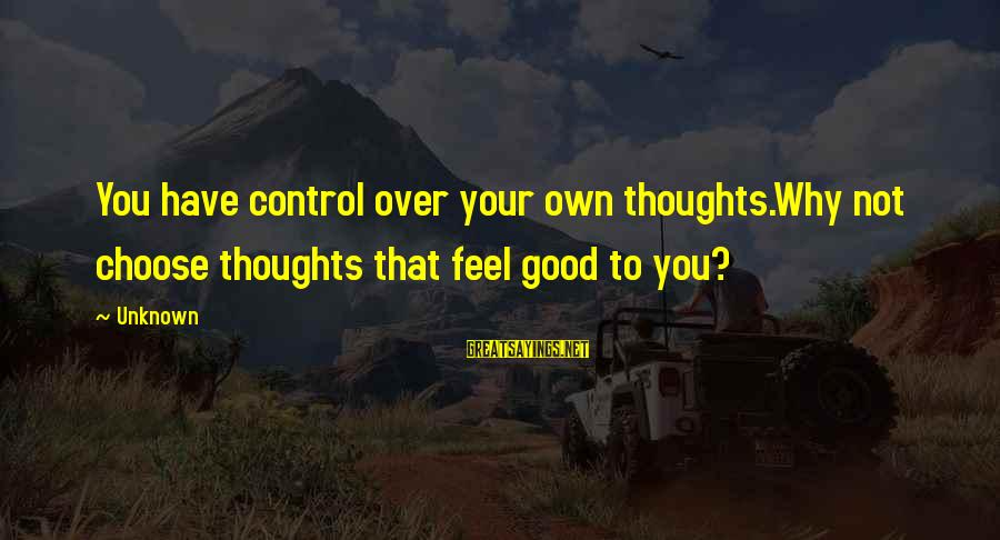 Good Unknown Sayings By Unknown: You have control over your own thoughts.Why not choose thoughts that feel good to you?