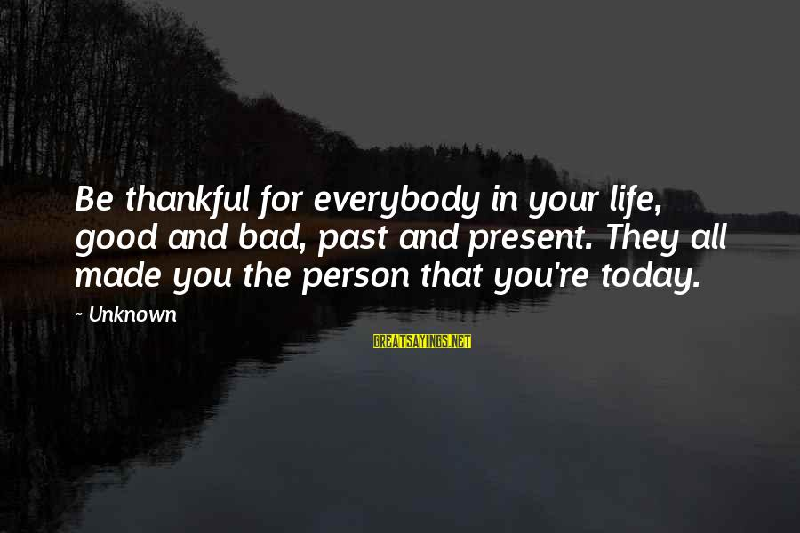 Good Unknown Sayings By Unknown: Be thankful for everybody in your life, good and bad, past and present. They all