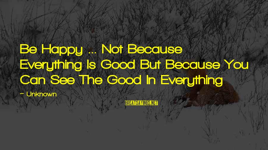 Good Unknown Sayings By Unknown: Be Happy ... Not Because Everything Is Good But Because You Can See The Good