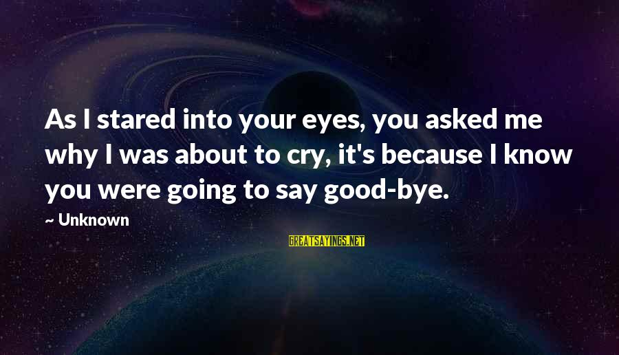 Good Unknown Sayings By Unknown: As I stared into your eyes, you asked me why I was about to cry,