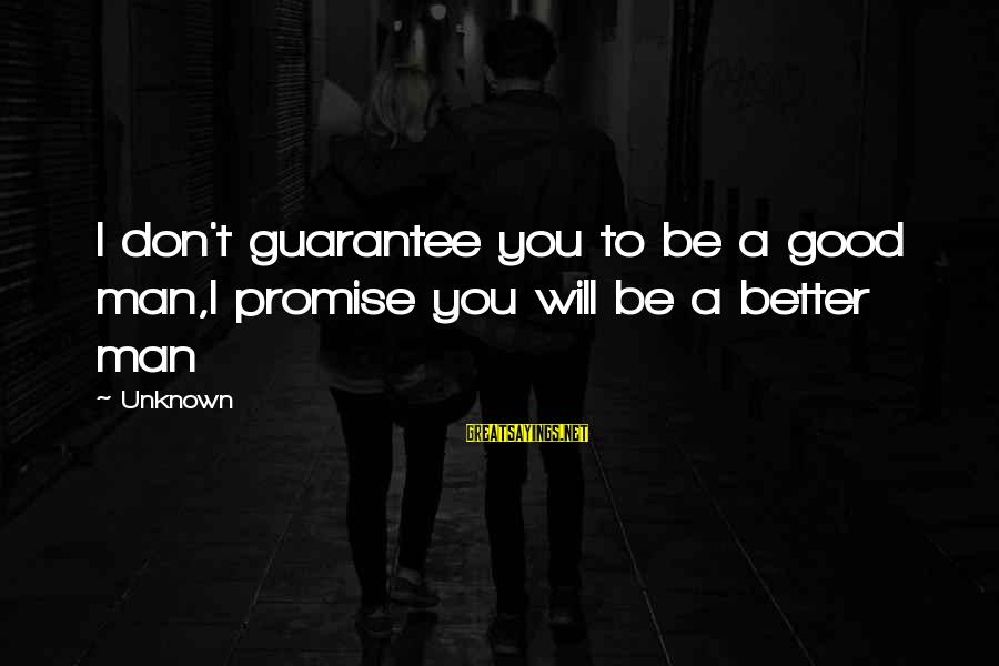 Good Unknown Sayings By Unknown: I don't guarantee you to be a good man,I promise you will be a better