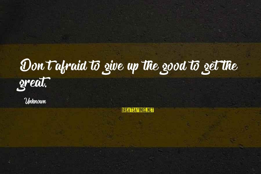 Good Unknown Sayings By Unknown: Don't afraid to give up the good to get the great.