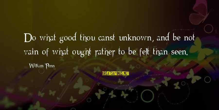 Good Unknown Sayings By William Penn: Do what good thou canst unknown, and be not vain of what ought rather to