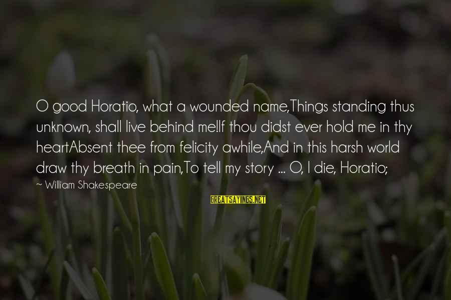 Good Unknown Sayings By William Shakespeare: O good Horatio, what a wounded name,Things standing thus unknown, shall live behind me!If thou