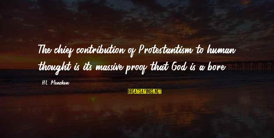Good Woman Deserves Sayings By H.L. Mencken: The chief contribution of Protestantism to human thought is its massive proof that God is