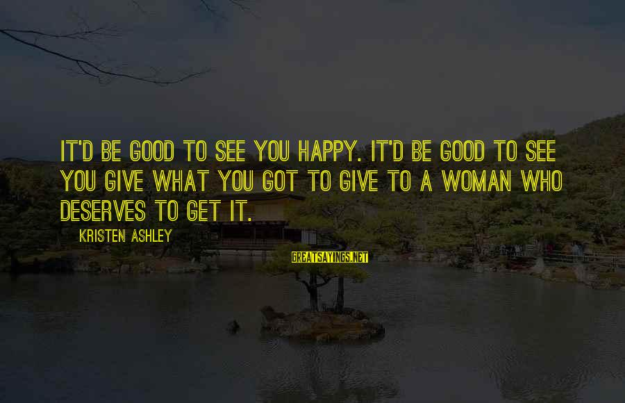 Good Woman Deserves Sayings By Kristen Ashley: It'd be good to see you happy. It'd be good to see you give what