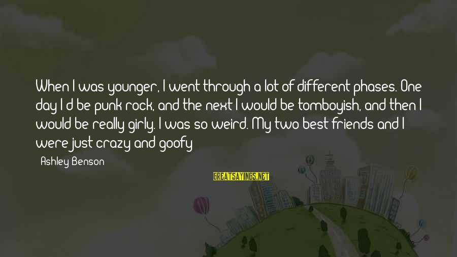 Goofy Best Friends Sayings By Ashley Benson: When I was younger, I went through a lot of different phases. One day I'd