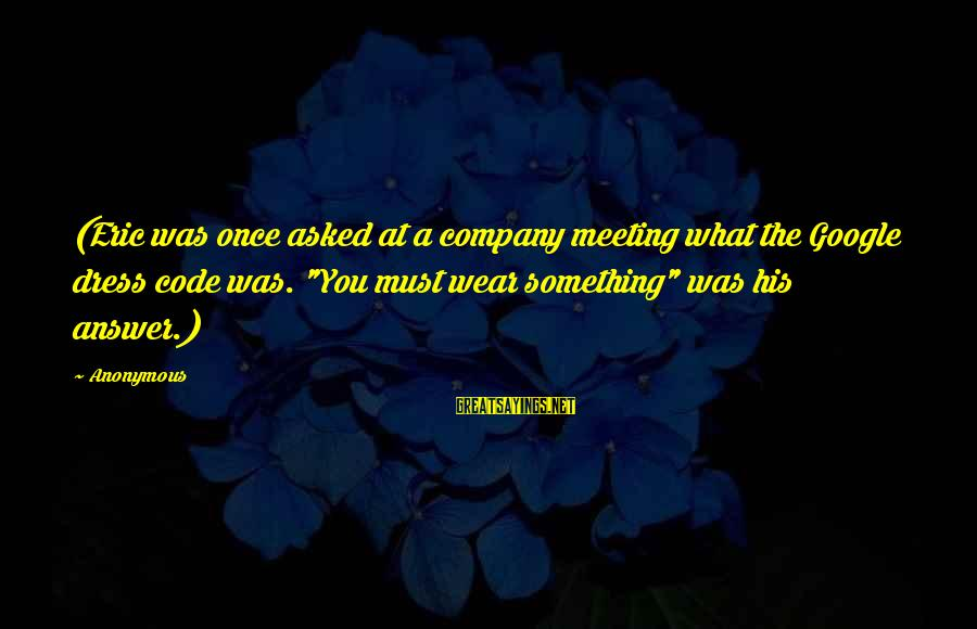 """Google Company Sayings By Anonymous: (Eric was once asked at a company meeting what the Google dress code was. """"You"""