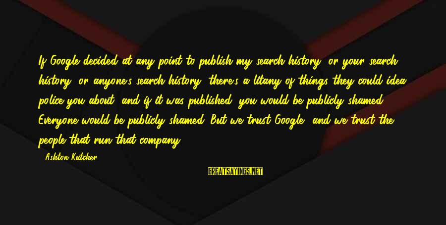 Google Company Sayings By Ashton Kutcher: If Google decided at any point to publish my search history, or your search history,