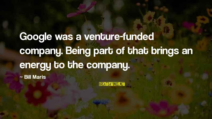 Google Company Sayings By Bill Maris: Google was a venture-funded company. Being part of that brings an energy to the company.