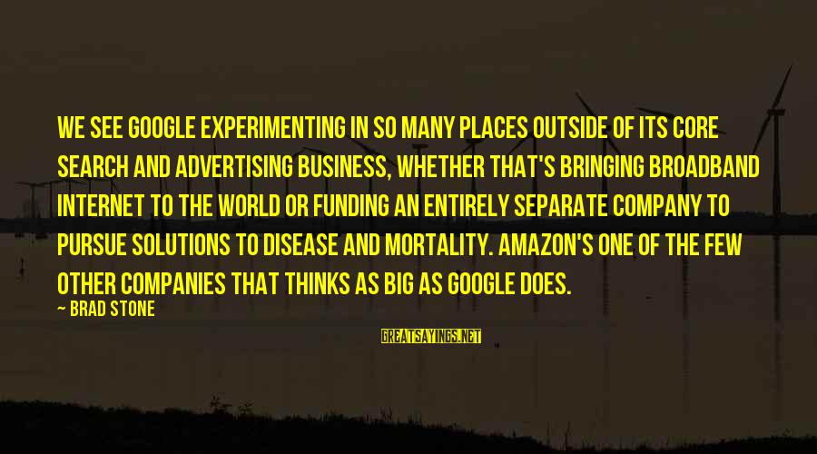 Google Company Sayings By Brad Stone: We see Google experimenting in so many places outside of its core search and advertising