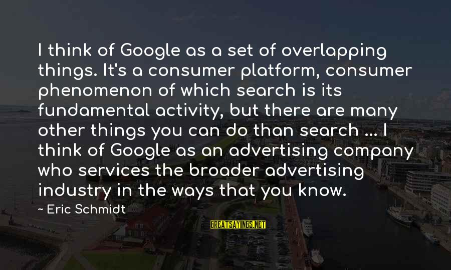 Google Company Sayings By Eric Schmidt: I think of Google as a set of overlapping things. It's a consumer platform, consumer