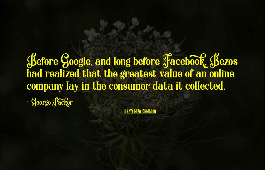 Google Company Sayings By George Packer: Before Google, and long before Facebook, Bezos had realized that the greatest value of an