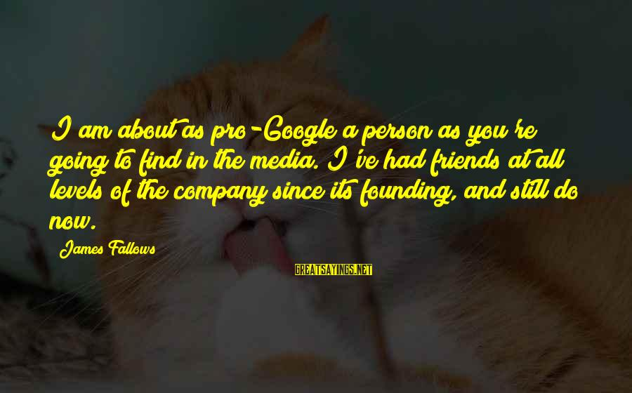 Google Company Sayings By James Fallows: I am about as pro-Google a person as you're going to find in the media.