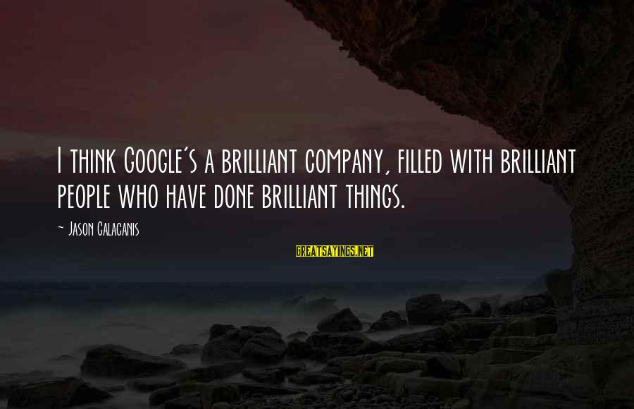 Google Company Sayings By Jason Calacanis: I think Google's a brilliant company, filled with brilliant people who have done brilliant things.